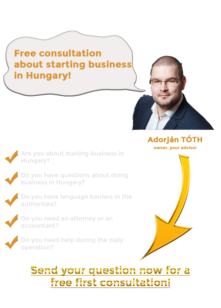 ver 1.2.2 starting business in hungary landing page 1 adorjan toth founder owner your advisor business management hungary business management agency http://facebook.com/@bmanhdotcom Are you about starting business in Hungary? Free consultation. Do you have questions about starting business in Hungary? Do you have language barriers? Do you need an attorney or an accountant? Do you need help durin the daily operation?